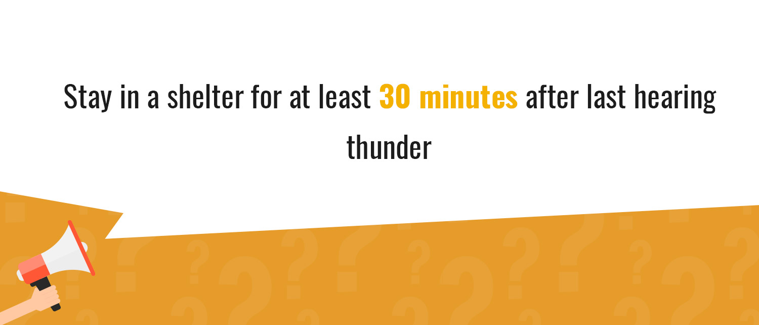 Stay in a shelter after hearing thunder